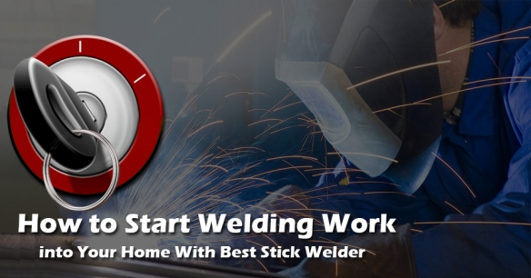 how-to-start-welding-work-into-your-home-with-best-stick-welder